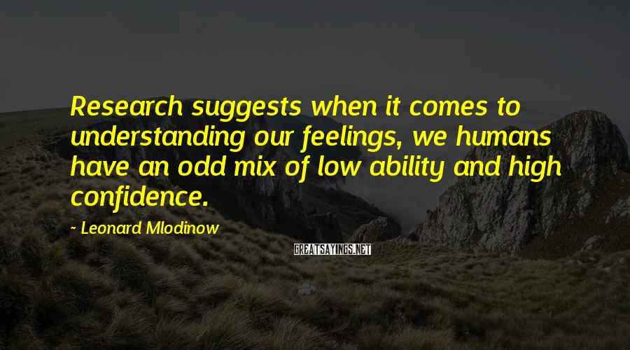 Leonard Mlodinow Sayings: Research suggests when it comes to understanding our feelings, we humans have an odd mix