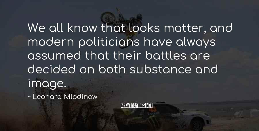 Leonard Mlodinow Sayings: We all know that looks matter, and modern politicians have always assumed that their battles