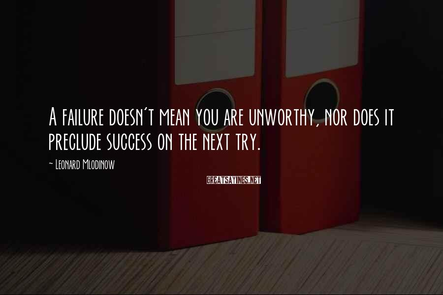 Leonard Mlodinow Sayings: A failure doesn't mean you are unworthy, nor does it preclude success on the next