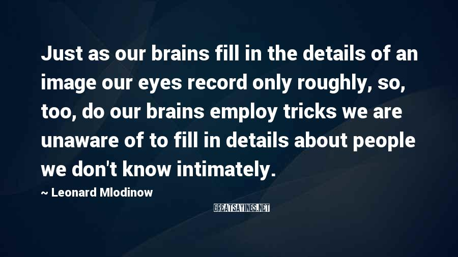 Leonard Mlodinow Sayings: Just as our brains fill in the details of an image our eyes record only