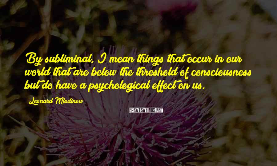 Leonard Mlodinow Sayings: By subliminal, I mean things that occur in our world that are below the threshold