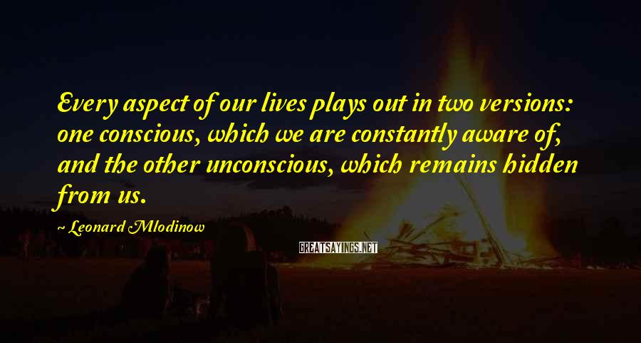 Leonard Mlodinow Sayings: Every aspect of our lives plays out in two versions: one conscious, which we are