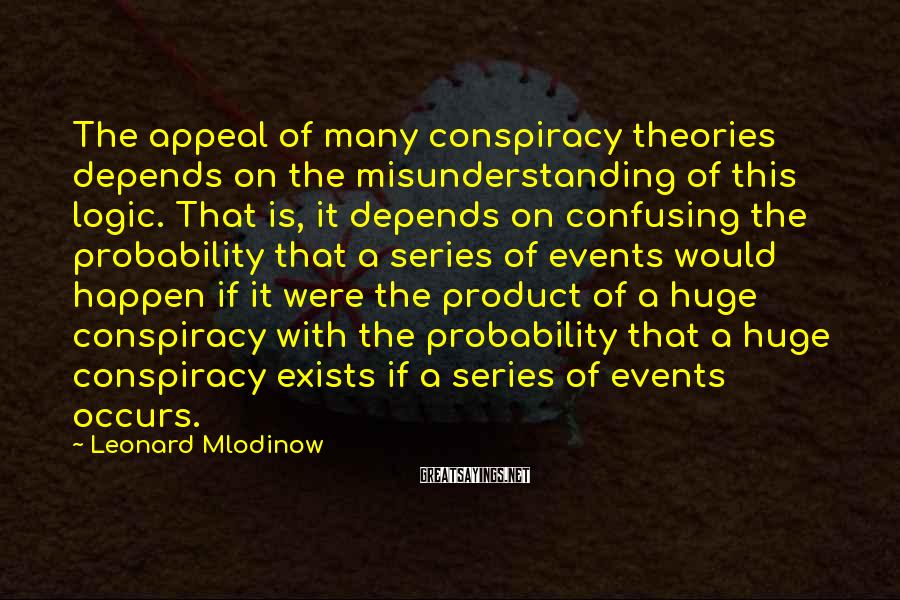 Leonard Mlodinow Sayings: The appeal of many conspiracy theories depends on the misunderstanding of this logic. That is,