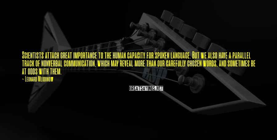 Leonard Mlodinow Sayings: Scientists attach great importance to the human capacity for spoken language. But we also have