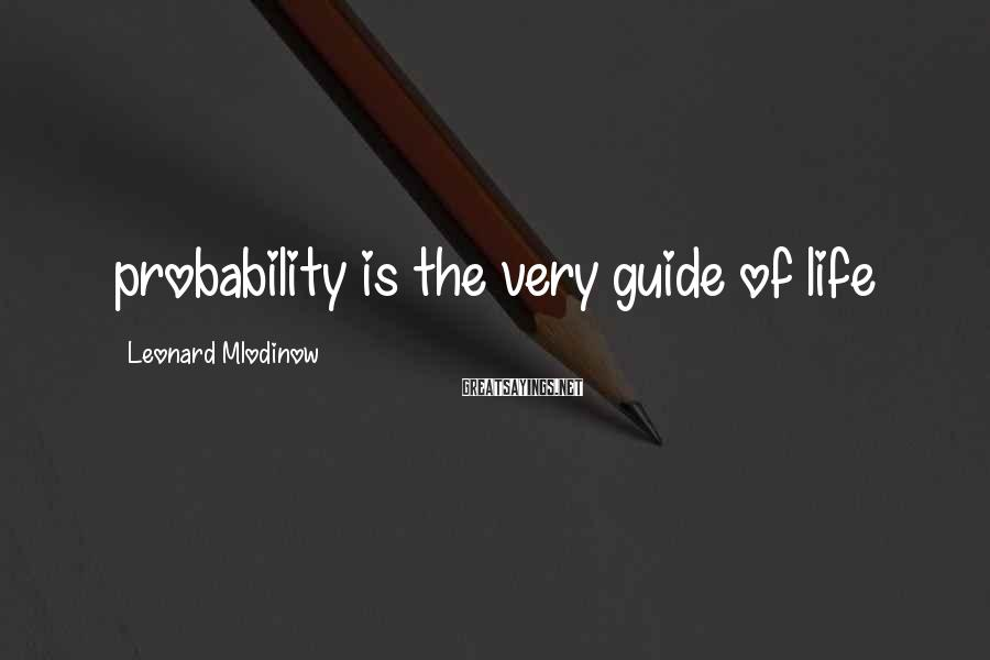 Leonard Mlodinow Sayings: probability is the very guide of life