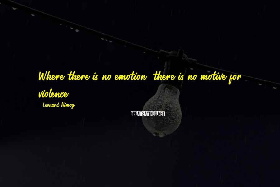 Leonard Nimoy Sayings: Where there is no emotion, there is no motive for violence.