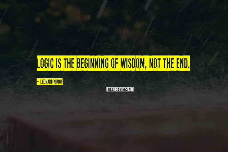 Leonard Nimoy Sayings: Logic is the beginning of wisdom, not the end.
