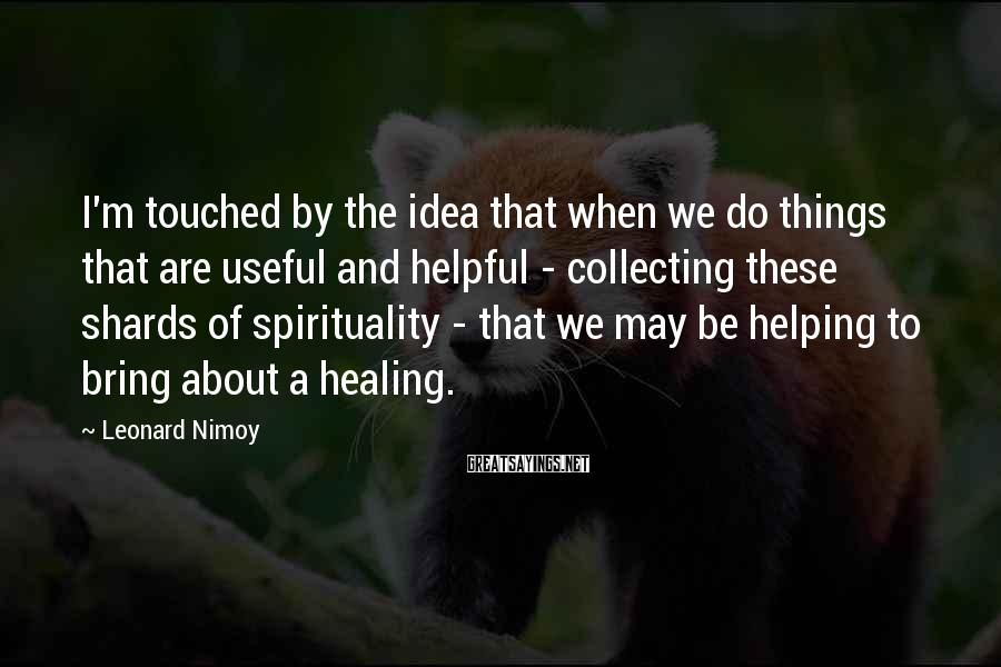 Leonard Nimoy Sayings: I'm touched by the idea that when we do things that are useful and helpful
