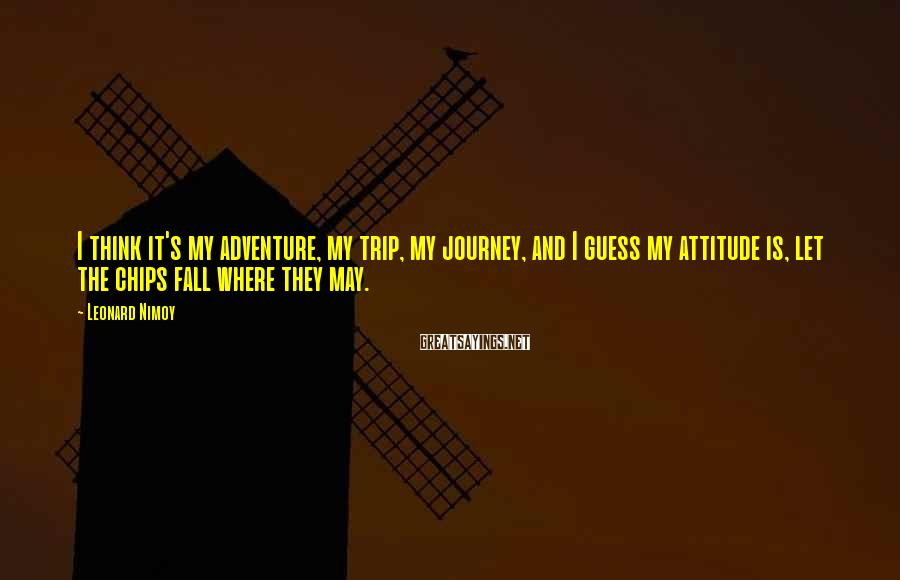 Leonard Nimoy Sayings: I think it's my adventure, my trip, my journey, and I guess my attitude is,
