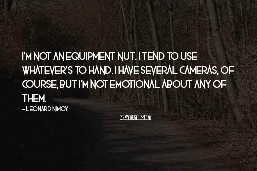 Leonard Nimoy Sayings: I'm not an equipment nut. I tend to use whatever's to hand. I have several