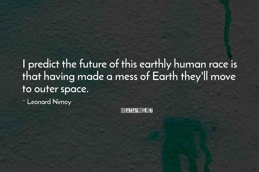 Leonard Nimoy Sayings: I predict the future of this earthly human race is that having made a mess