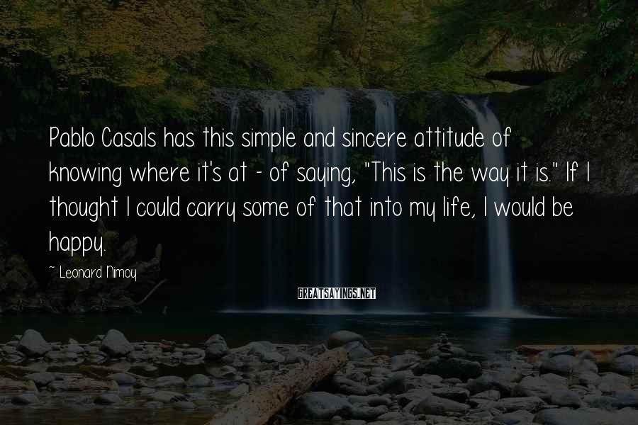 Leonard Nimoy Sayings: Pablo Casals has this simple and sincere attitude of knowing where it's at - of