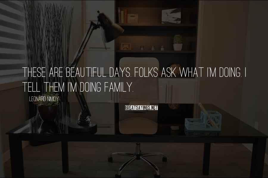 Leonard Nimoy Sayings: These are beautiful days. Folks ask what I'm doing. I tell them I'm doing family.