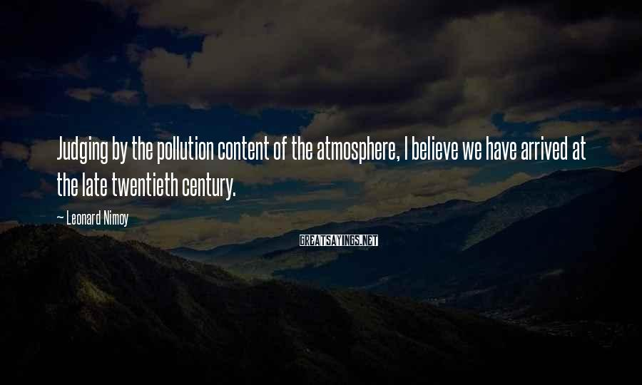 Leonard Nimoy Sayings: Judging by the pollution content of the atmosphere, I believe we have arrived at the