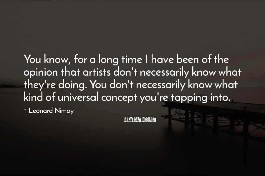 Leonard Nimoy Sayings: You know, for a long time I have been of the opinion that artists don't