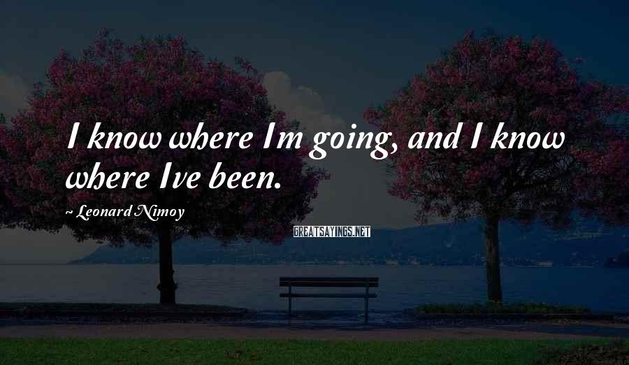 Leonard Nimoy Sayings: I know where Im going, and I know where Ive been.