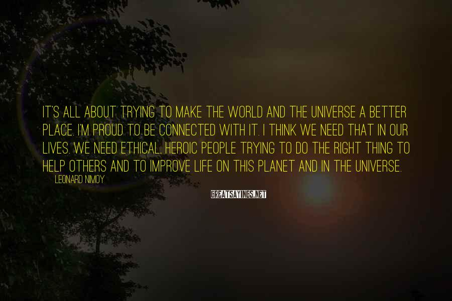 Leonard Nimoy Sayings: It's all about trying to make the world and the universe a better place. I'm