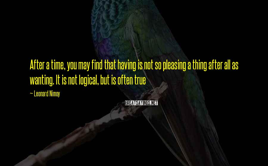 Leonard Nimoy Sayings: After a time, you may find that having is not so pleasing a thing after