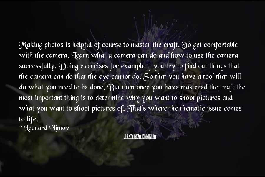 Leonard Nimoy Sayings: Making photos is helpful of course to master the craft. To get comfortable with the