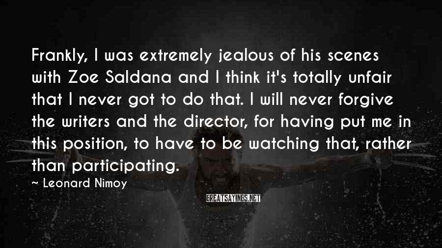 Leonard Nimoy Sayings: Frankly, I was extremely jealous of his scenes with Zoe Saldana and I think it's