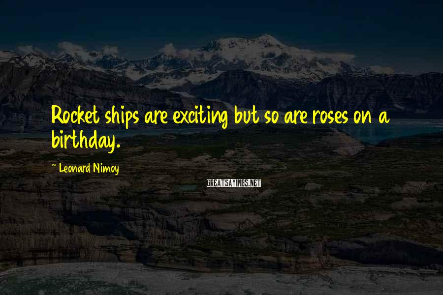 Leonard Nimoy Sayings: Rocket ships are exciting but so are roses on a birthday.