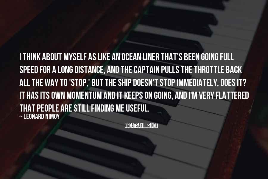 Leonard Nimoy Sayings: I think about myself as like an ocean liner that's been going full speed for