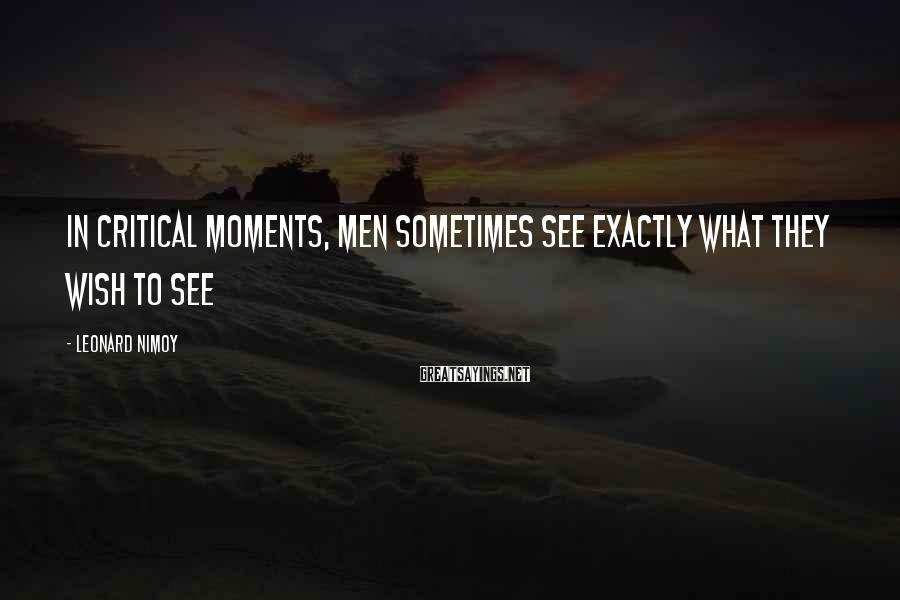 Leonard Nimoy Sayings: In critical moments, men sometimes see exactly what they wish to see