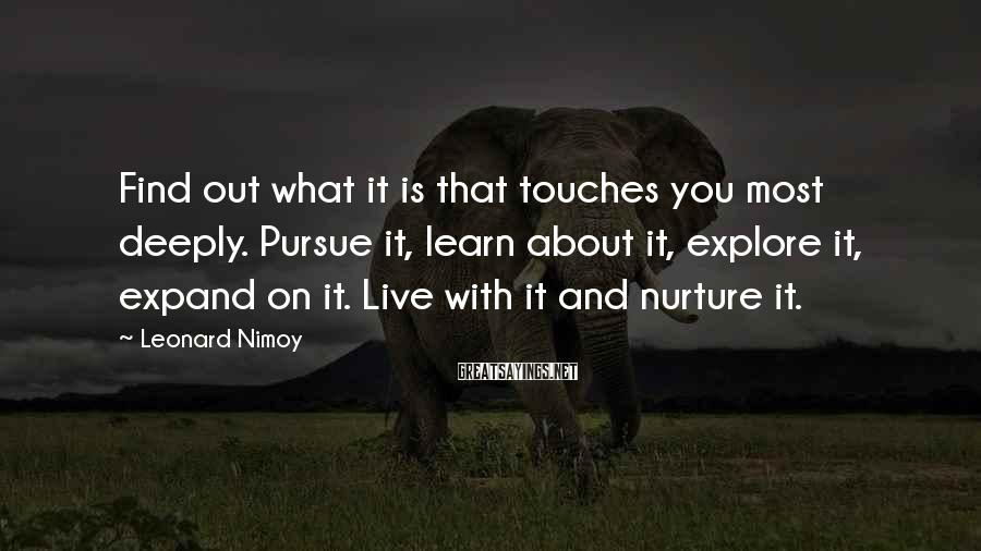 Leonard Nimoy Sayings: Find out what it is that touches you most deeply. Pursue it, learn about it,