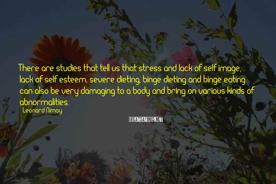Leonard Nimoy Sayings: There are studies that tell us that stress and lack of self-image, lack of self-esteem,