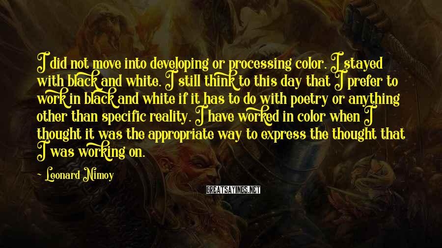Leonard Nimoy Sayings: I did not move into developing or processing color. I stayed with black and white.