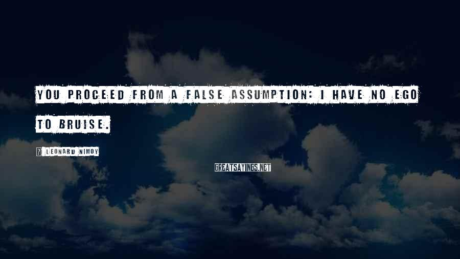 Leonard Nimoy Sayings: You proceed from a false assumption: I have no ego to bruise.