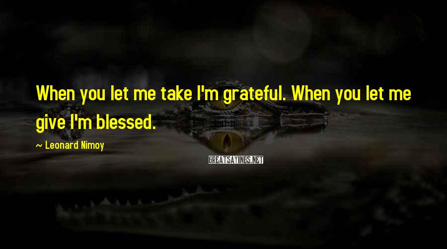 Leonard Nimoy Sayings: When you let me take I'm grateful. When you let me give I'm blessed.