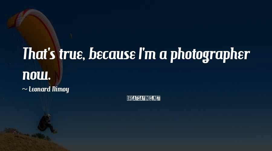 Leonard Nimoy Sayings: That's true, because I'm a photographer now.