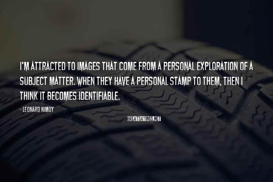 Leonard Nimoy Sayings: I'm attracted to images that come from a personal exploration of a subject matter. When