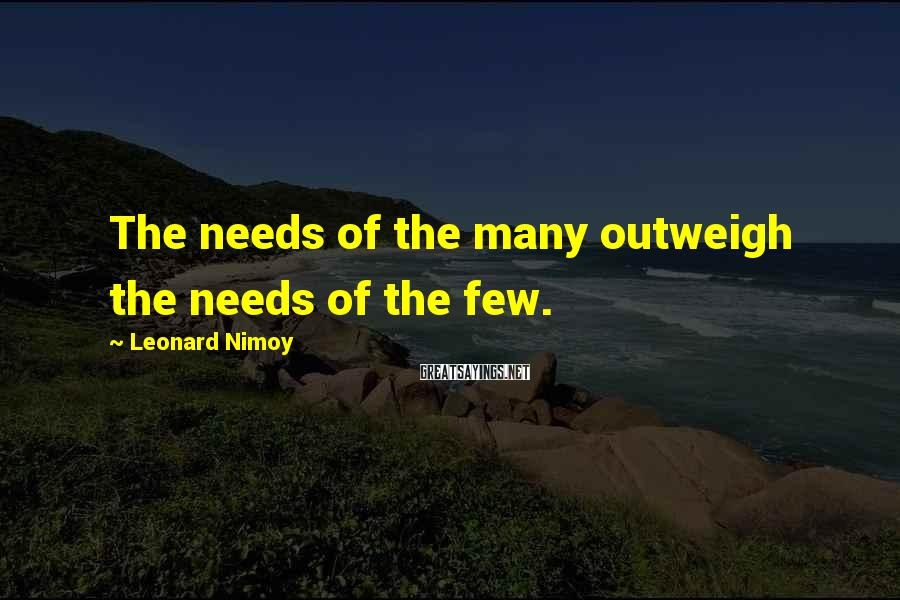 Leonard Nimoy Sayings: The needs of the many outweigh the needs of the few.
