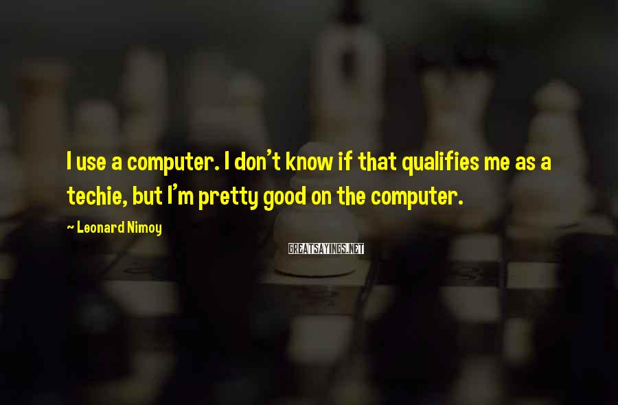 Leonard Nimoy Sayings: I use a computer. I don't know if that qualifies me as a techie, but
