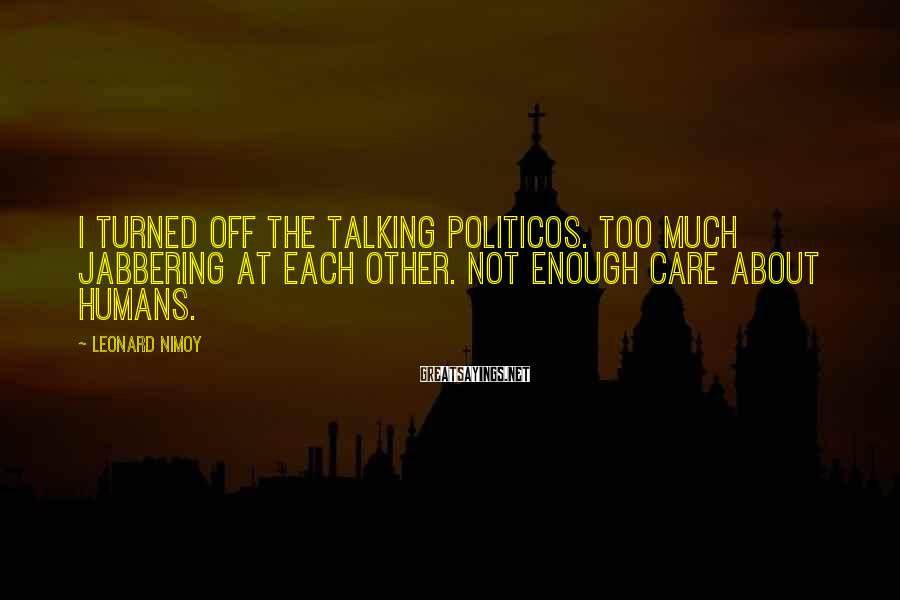 Leonard Nimoy Sayings: I turned off the talking politicos. Too much jabbering at each other. Not enough care