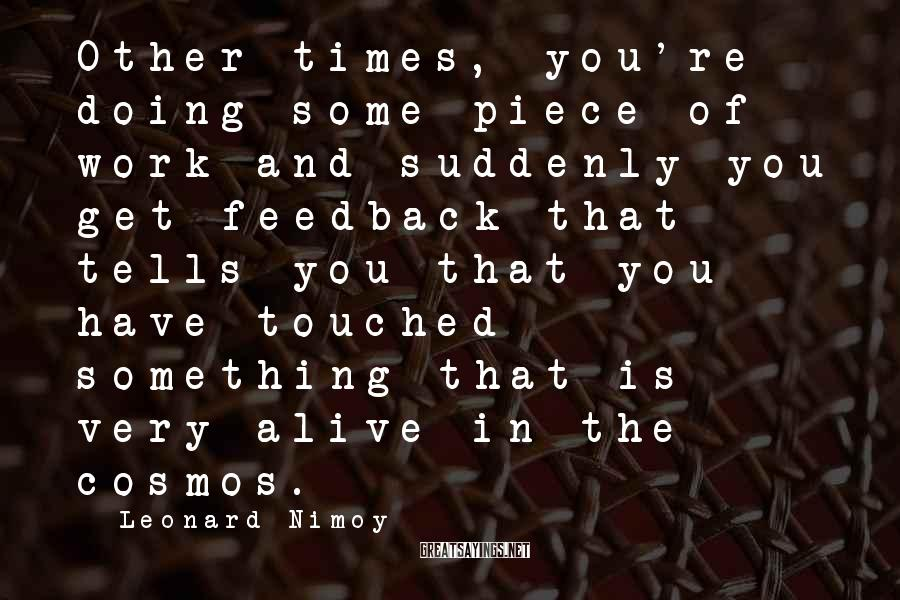 Leonard Nimoy Sayings: Other times, you're doing some piece of work and suddenly you get feedback that tells