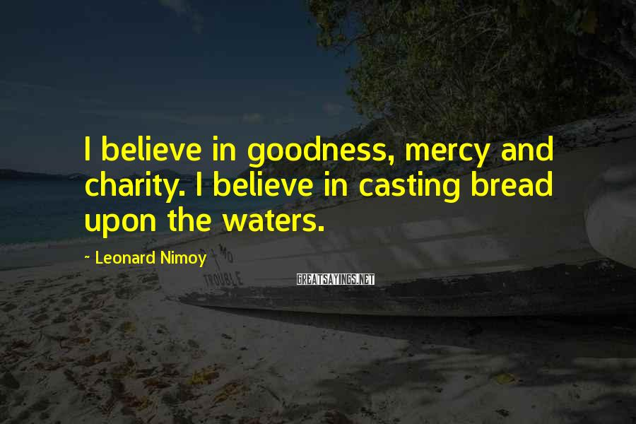 Leonard Nimoy Sayings: I believe in goodness, mercy and charity. I believe in casting bread upon the waters.