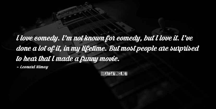 Leonard Nimoy Sayings: I love comedy. I'm not known for comedy, but I love it. I've done a
