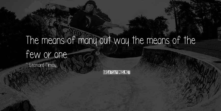 Leonard Nimoy Sayings: The means of many out way the means of the few or one.