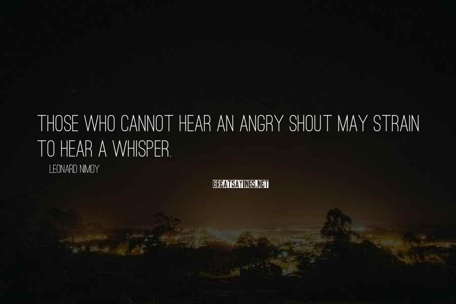 Leonard Nimoy Sayings: Those who cannot hear an angry shout may strain to hear a whisper.