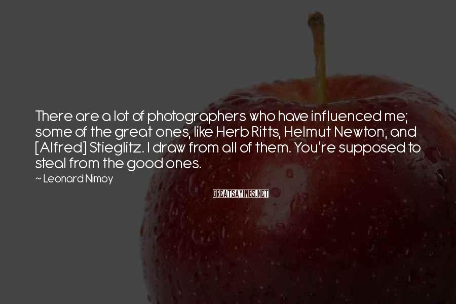 Leonard Nimoy Sayings: There are a lot of photographers who have influenced me; some of the great ones,
