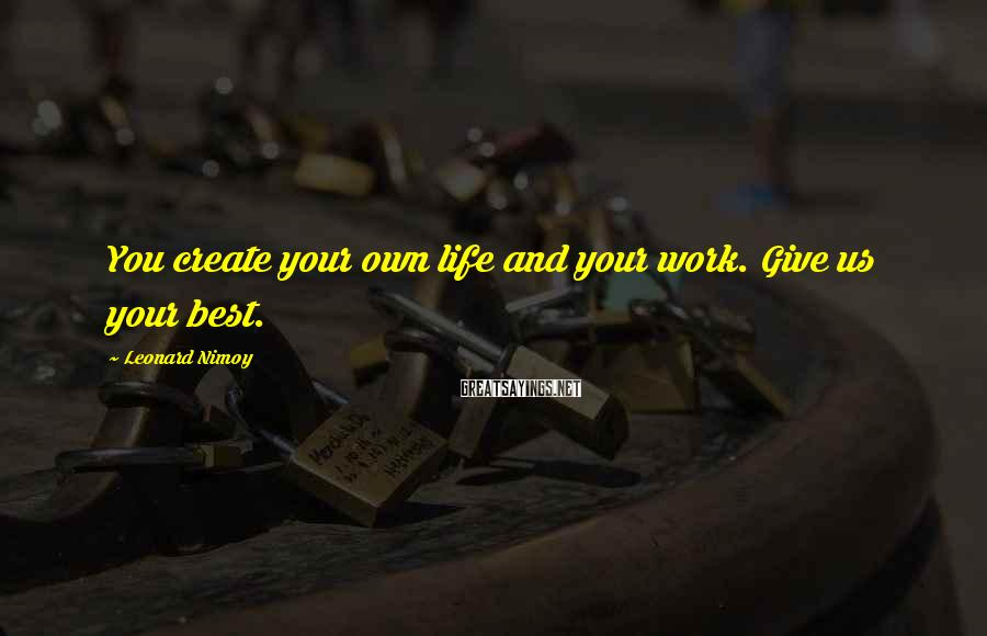 Leonard Nimoy Sayings: You create your own life and your work. Give us your best.
