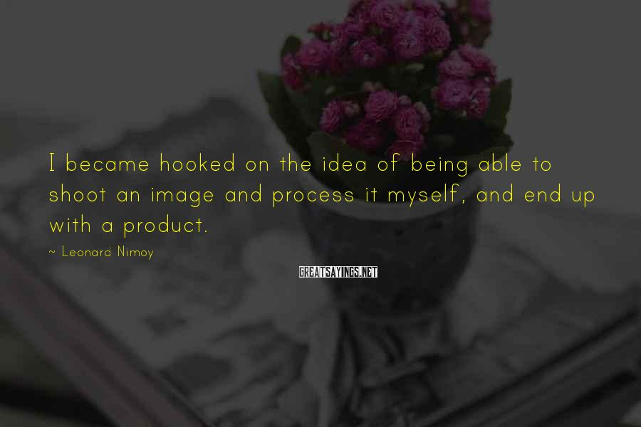 Leonard Nimoy Sayings: I became hooked on the idea of being able to shoot an image and process