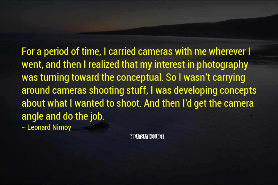 Leonard Nimoy Sayings: For a period of time, I carried cameras with me wherever I went, and then