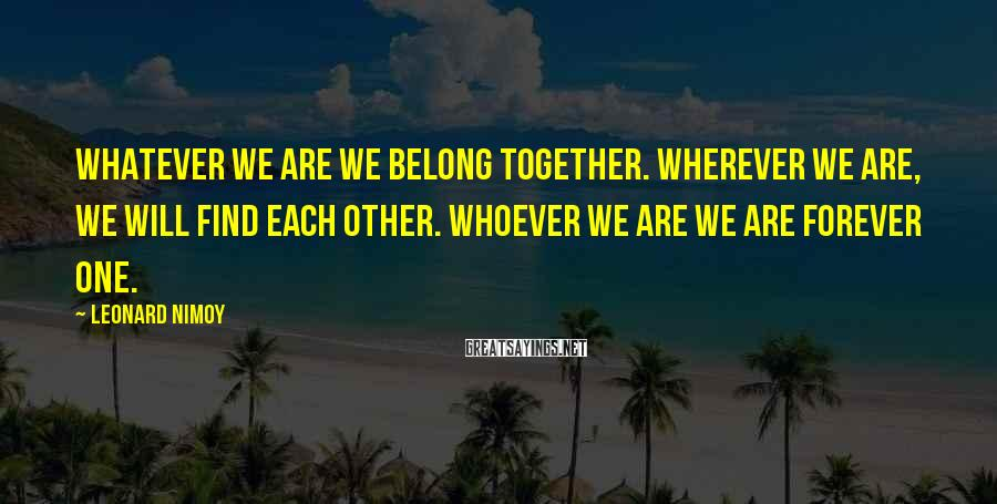 Leonard Nimoy Sayings: Whatever we are we belong together. Wherever we are, we will find each other. Whoever