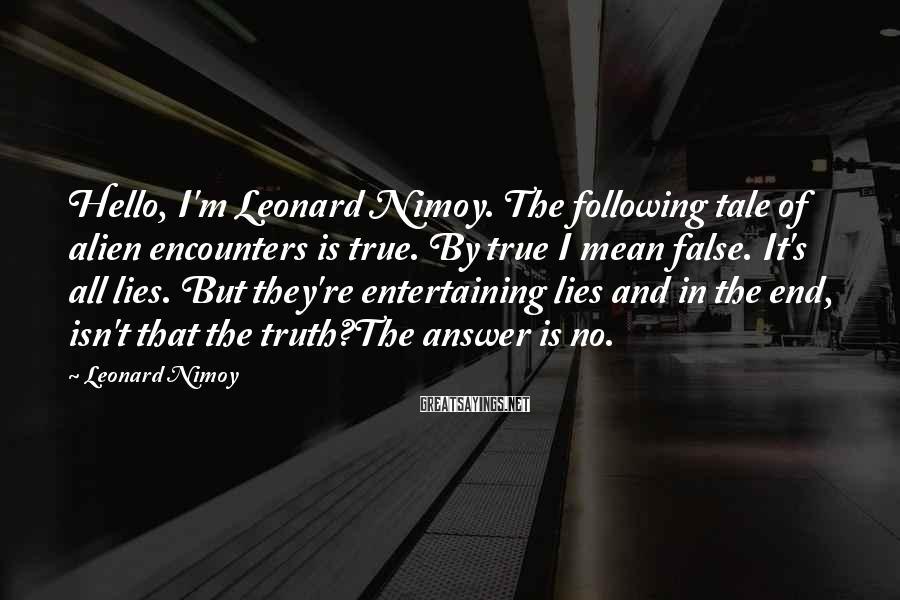 Leonard Nimoy Sayings: Hello, I'm Leonard Nimoy. The following tale of alien encounters is true. By true I