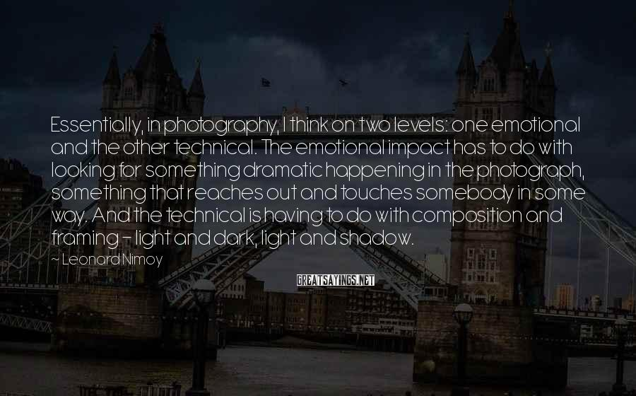 Leonard Nimoy Sayings: Essentially, in photography, I think on two levels: one emotional and the other technical. The