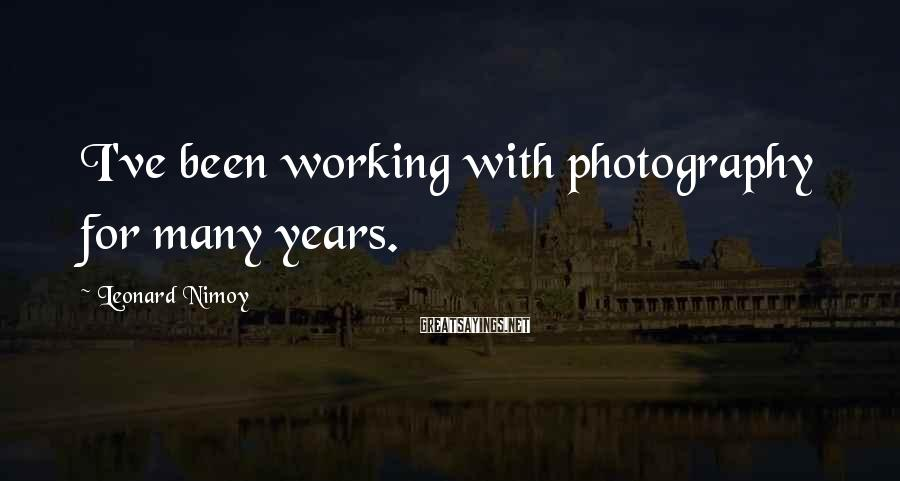 Leonard Nimoy Sayings: I've been working with photography for many years.
